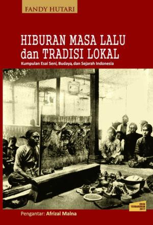 Hiburan Masa Lalu dan Tradisi Lokal: Kumpulan Esai Seni, Budaya, dan Sejarah Indonesia